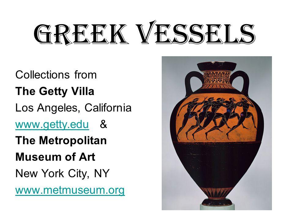 Greek Vessels Collections from The Getty Villa Los Angeles, California www.getty.eduwww.getty.edu & The Metropolitan Museum of Art New York City, NY www.metmuseum.org