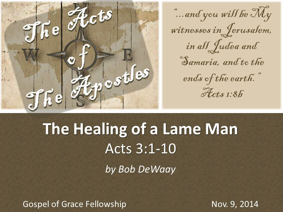The Healing of a Lame Man Acts 3:1-10 by Bob DeWaay Gospel of Grace Fellowship Nov.