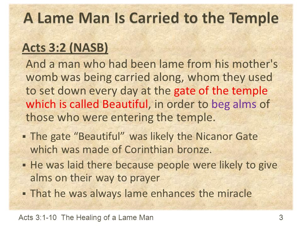 Acts 3:2 (NASB) And a man who had been lame from his mother s womb was being carried along, whom they used to set down every day at the gate of the temple which is called Beautiful, in order to beg alms of those who were entering the temple.