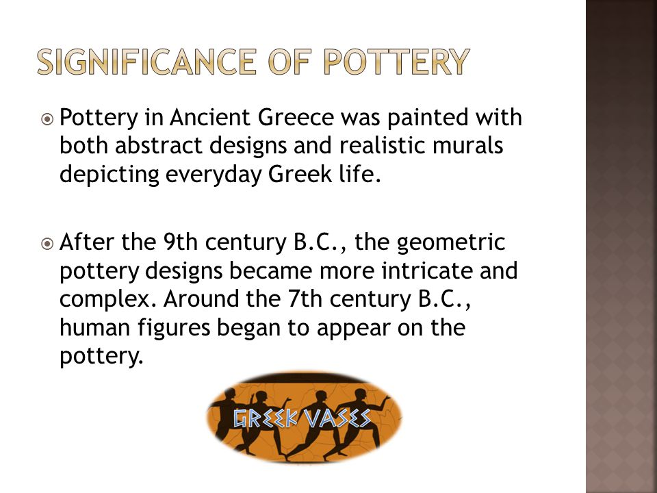  Pottery in Ancient Greece was painted with both abstract designs and realistic murals depicting everyday Greek life.