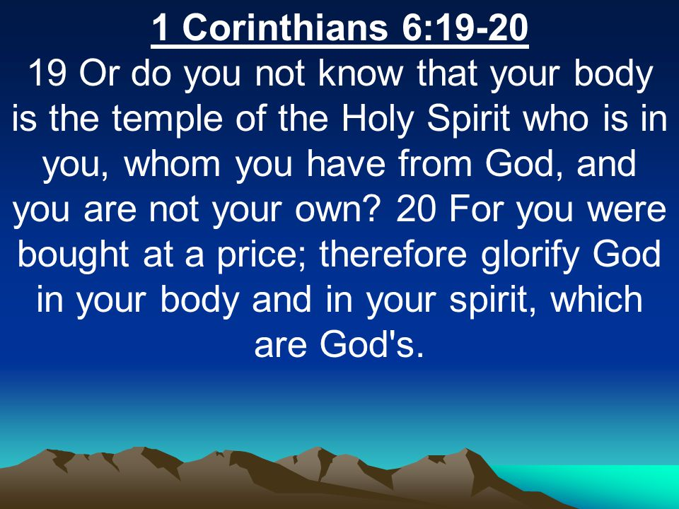 1 Corinthians 6: Or do you not know that your body is the temple of the Holy Spirit who is in you, whom you have from God, and you are not your own.