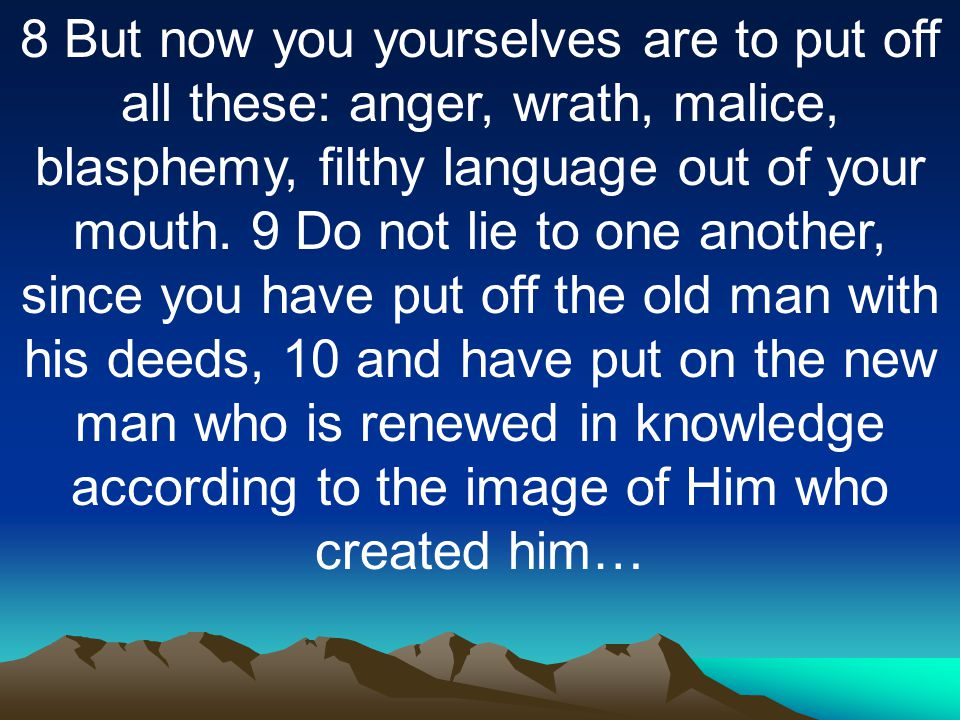8 But now you yourselves are to put off all these: anger, wrath, malice, blasphemy, filthy language out of your mouth.
