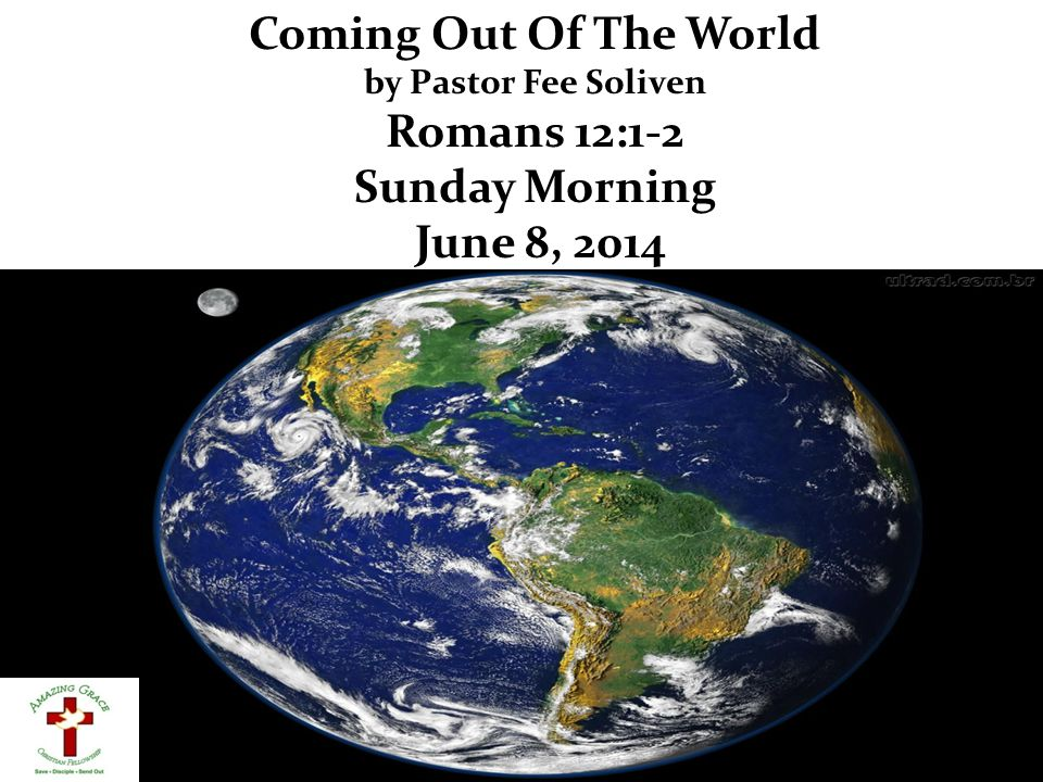 Coming Out Of The World by Pastor Fee Soliven Romans 12:1-2 Sunday Morning June 8, 2014