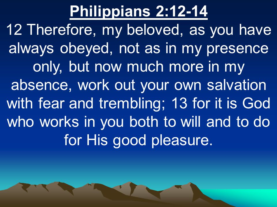 Philippians 2:12-14 12 Therefore, my beloved, as you have always obeyed, not as in my presence only, but now much more in my absence, work out your own salvation with fear and trembling; 13 for it is God who works in you both to will and to do for His good pleasure.