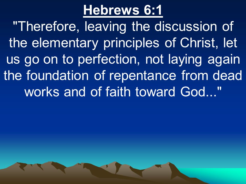 Hebrews 6:1 Therefore, leaving the discussion of the elementary principles of Christ, let us go on to perfection, not laying again the foundation of repentance from dead works and of faith toward God...