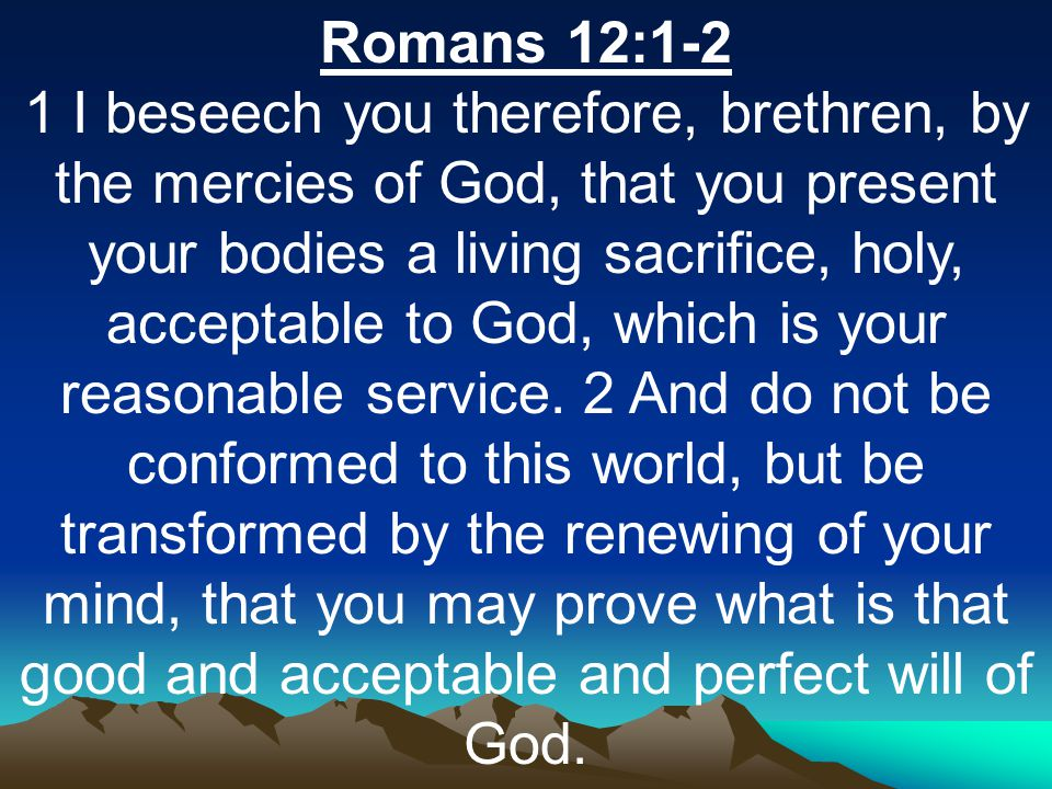 Romans 12:1-2 1 I beseech you therefore, brethren, by the mercies of God, that you present your bodies a living sacrifice, holy, acceptable to God, which is your reasonable service.