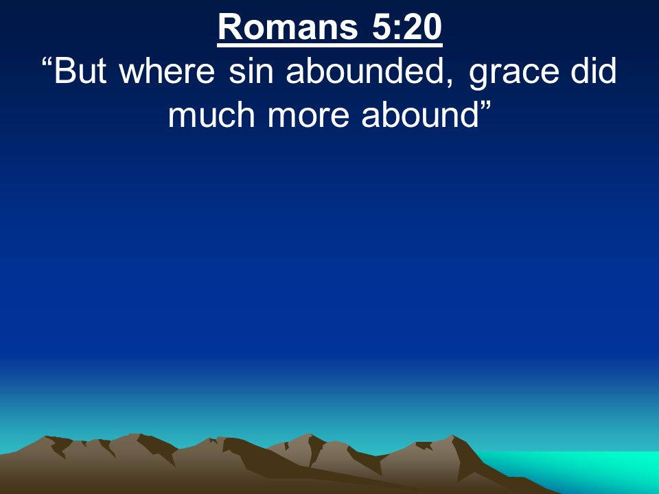 """Romans 5:20 """"But where sin abounded, grace did much more abound"""""""