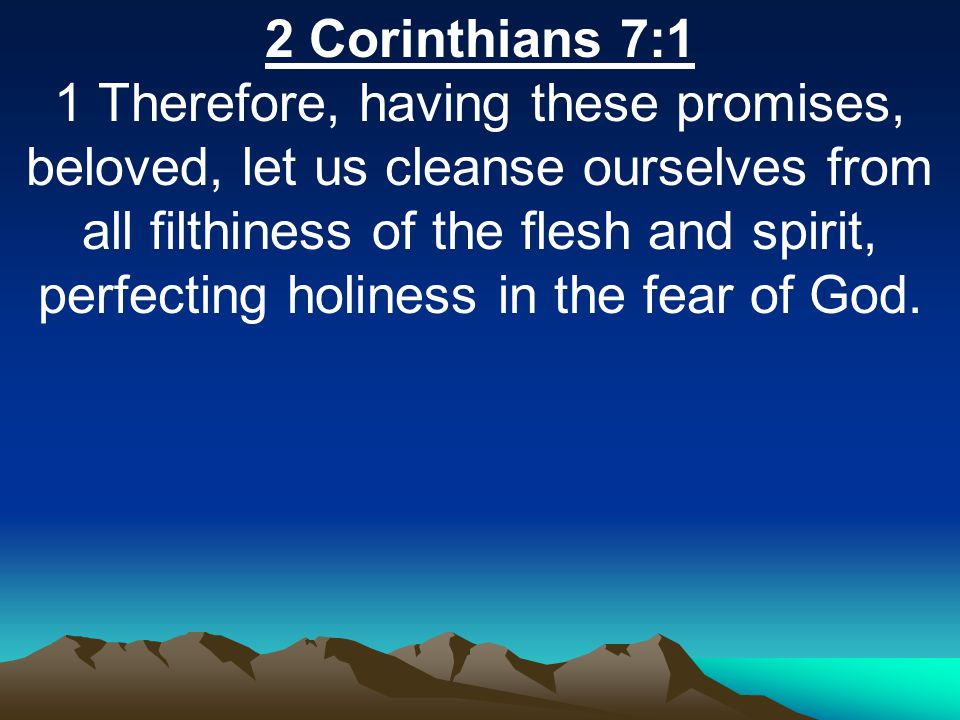 2 Corinthians 7:1 1 Therefore, having these promises, beloved, let us cleanse ourselves from all filthiness of the flesh and spirit, perfecting holine