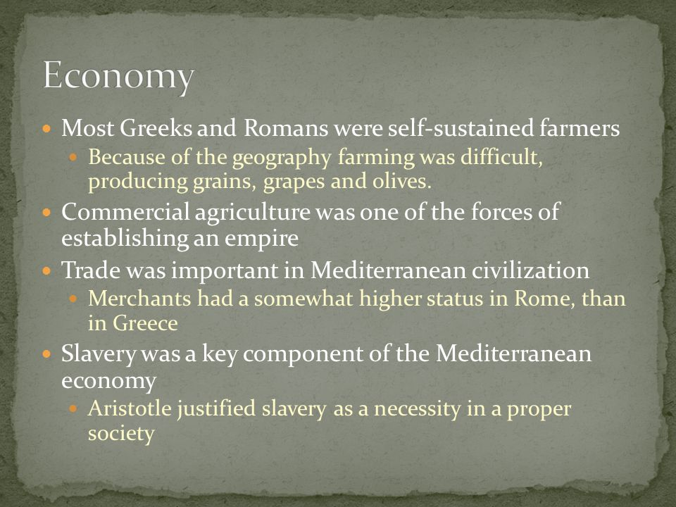 Most Greeks and Romans were self-sustained farmers Because of the geography farming was difficult, producing grains, grapes and olives.