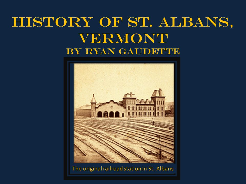 History of St. Albans, Vermont By Ryan Gaudette The original railroad station in St. Albans