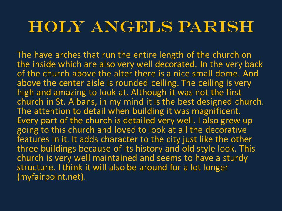 Holy Angels Parish The have arches that run the entire length of the church on the inside which are also very well decorated. In the very back of the