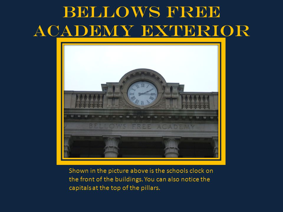 Bellows Free Academy Exterior Shown in the picture above is the schools clock on the front of the buildings. You can also notice the capitals at the t
