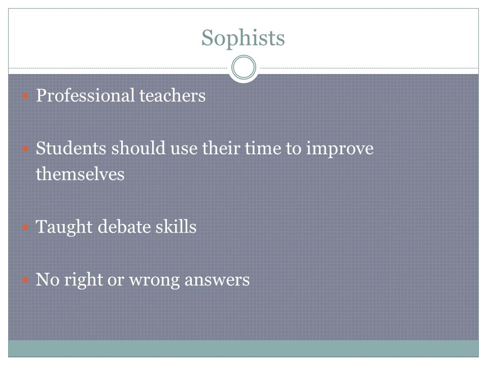 Sophists Professional teachers Students should use their time to improve themselves Taught debate skills No right or wrong answers