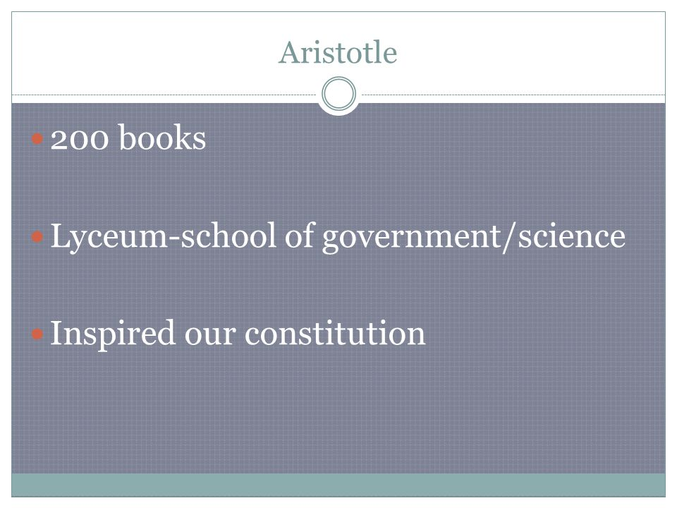 Aristotle 200 books Lyceum-school of government/science Inspired our constitution