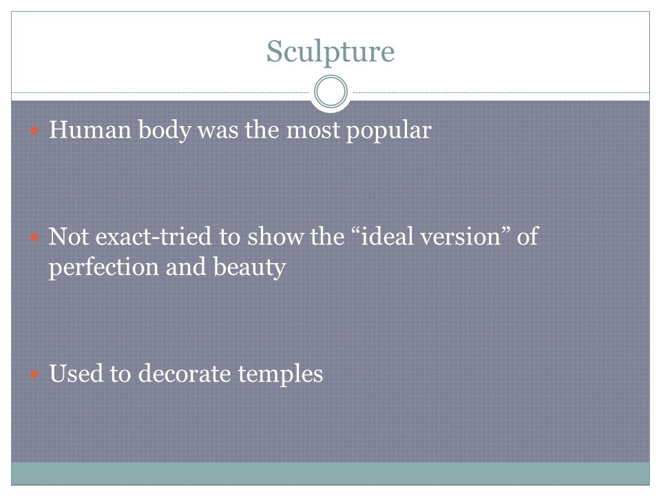 Sculpture Human body was the most popular Not exact-tried to show the ideal version of perfection and beauty Used to decorate temples
