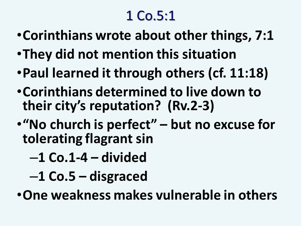 1 Co.5:1 Corinthians wrote about other things, 7:1 They did not mention this situation Paul learned it through others (cf. 11:18) Corinthians determin