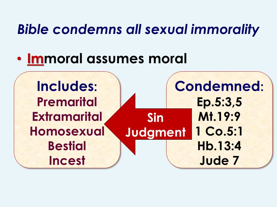 Bible condemns all sexual immorality Im Immoral assumes moral Includes : Premarital Extramarital Homosexual Bestial Incest Includes : Premarital Extramarital Homosexual Bestial Incest Condemned : Ep.5:3,5 Mt.19:9 1 Co.5:1 Hb.13:4 Jude 7 Condemned : Ep.5:3,5 Mt.19:9 1 Co.5:1 Hb.13:4 Jude 7 Sin Judgment