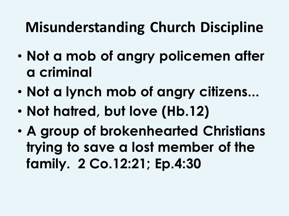 Misunderstanding Church Discipline Not a mob of angry policemen after a criminal Not a lynch mob of angry citizens... Not hatred, but love (Hb.12) A g