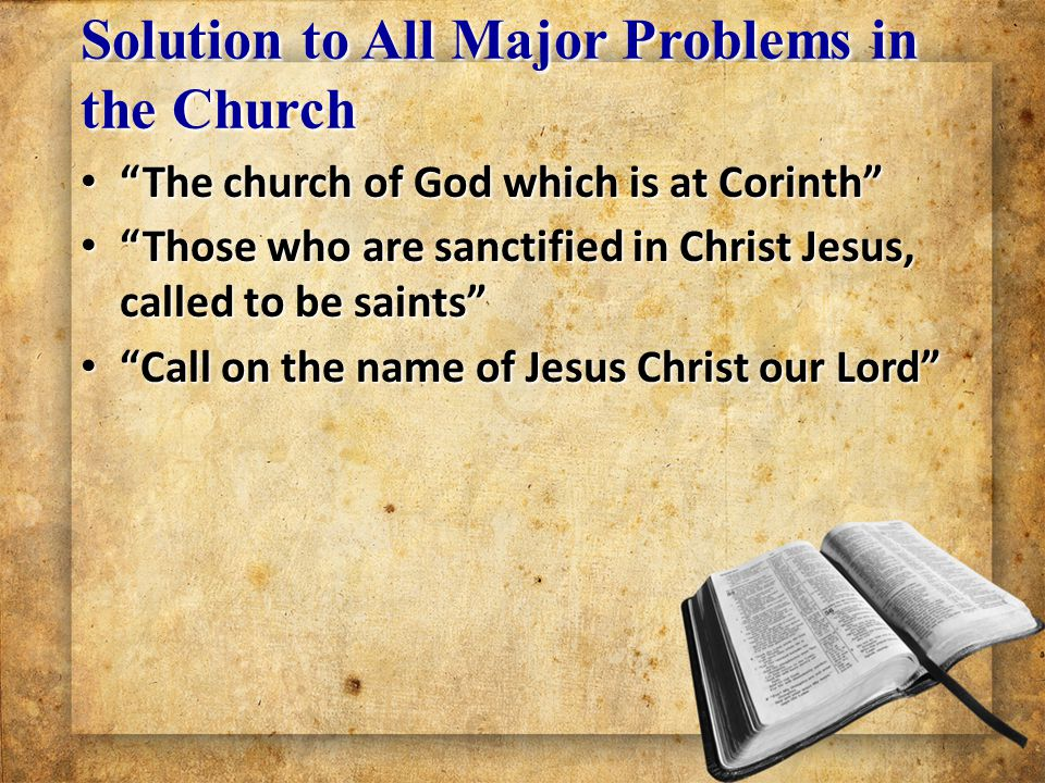 Solution to All Major Problems in the Church The church of God which is at Corinth The church of God which is at Corinth Those who are sanctified in Christ Jesus, called to be saints Those who are sanctified in Christ Jesus, called to be saints Call on the name of Jesus Christ our Lord Call on the name of Jesus Christ our Lord