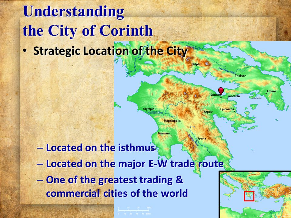 Understanding the City of Corinth Strategic Location of the City Strategic Location of the City – Located on the isthmus – Located on the major E-W trade route – One of the greatest trading & commercial cities of the world