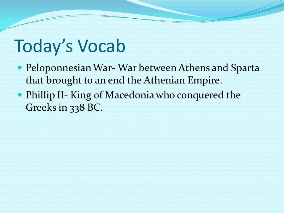 Today's Vocab Peloponnesian War- War between Athens and Sparta that brought to an end the Athenian Empire.