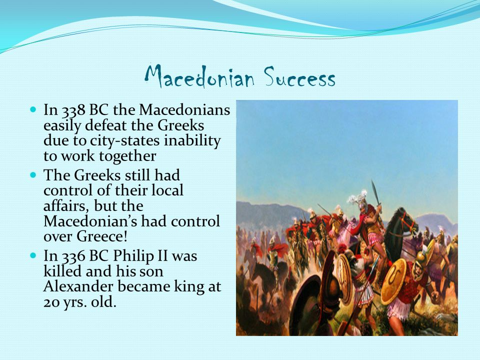 Macedonian Success In 338 BC the Macedonians easily defeat the Greeks due to city-states inability to work together The Greeks still had control of their local affairs, but the Macedonian's had control over Greece.