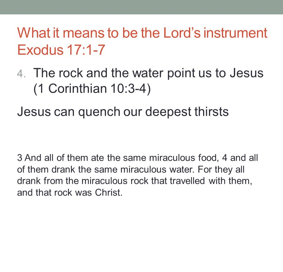 4. The rock and the water point us to Jesus (1 Corinthian 10:3-4) Jesus can quench our deepest thirsts 3 And all of them ate the same miraculous food,