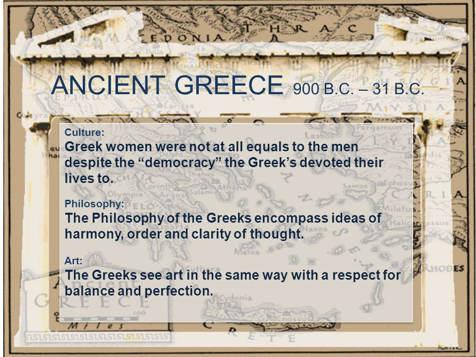 "ANCIENT GREECE 900 B.C. – 31 B.C. Culture: Greek women were not at all equals to the men despite the ""democracy"" the Greek's devoted their lives to. P"