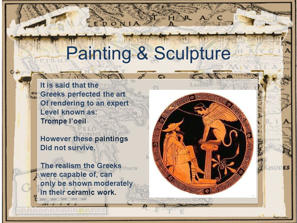 Painting & Sculpture It is said that the Greeks perfected the art Of rendering to an expert Level known as: Trompe l'oeil However these paintings Did not survive.