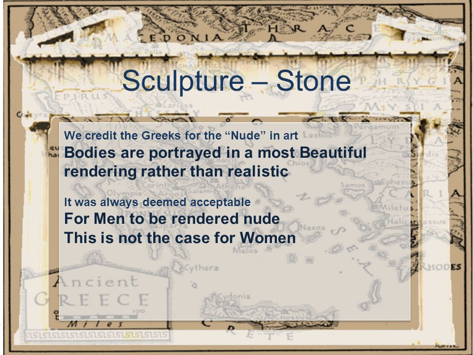 Sculpture – Stone We credit the Greeks for the Nude in art Bodies are portrayed in a most Beautiful rendering rather than realistic It was always deemed acceptable For Men to be rendered nude This is not the case for Women