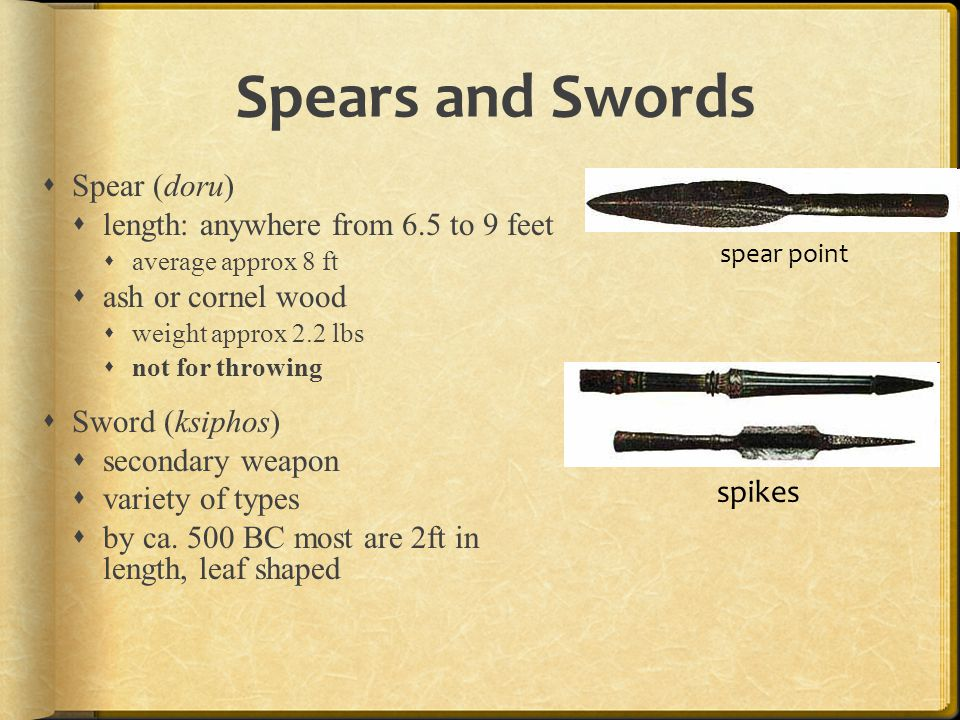 Spears and Swords  Spear (doru)  length: anywhere from 6.5 to 9 feet  average approx 8 ft  ash or cornel wood  weight approx 2.2 lbs  not for th