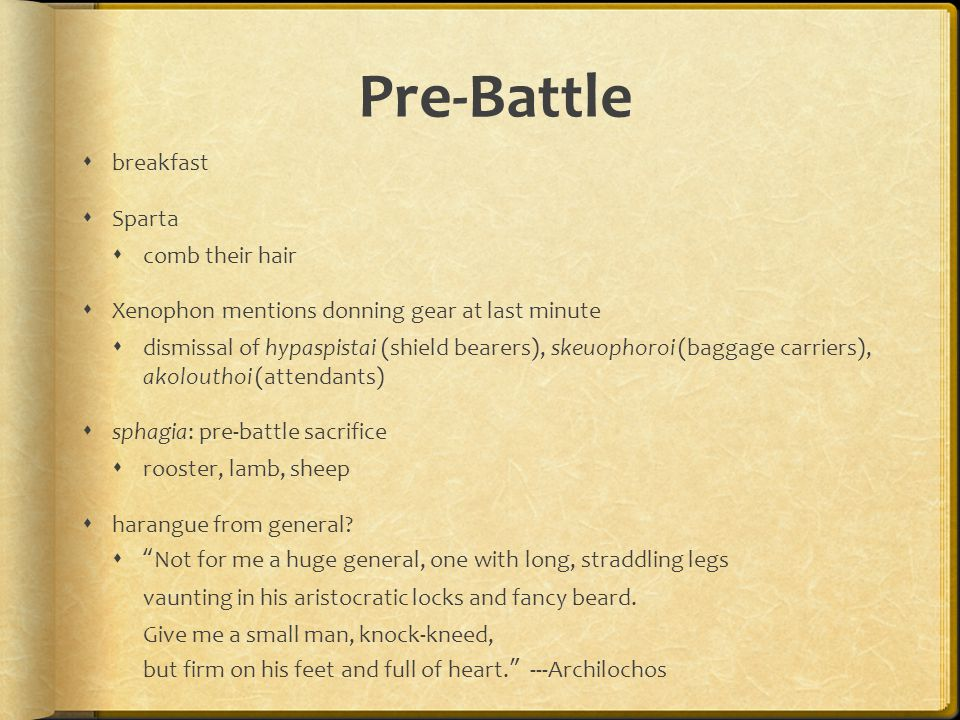 Pre-Battle  breakfast  Sparta  comb their hair  Xenophon mentions donning gear at last minute  dismissal of hypaspistai (shield bearers), skeuophoroi (baggage carriers), akolouthoi (attendants)  sphagia: pre-battle sacrifice  rooster, lamb, sheep  harangue from general.