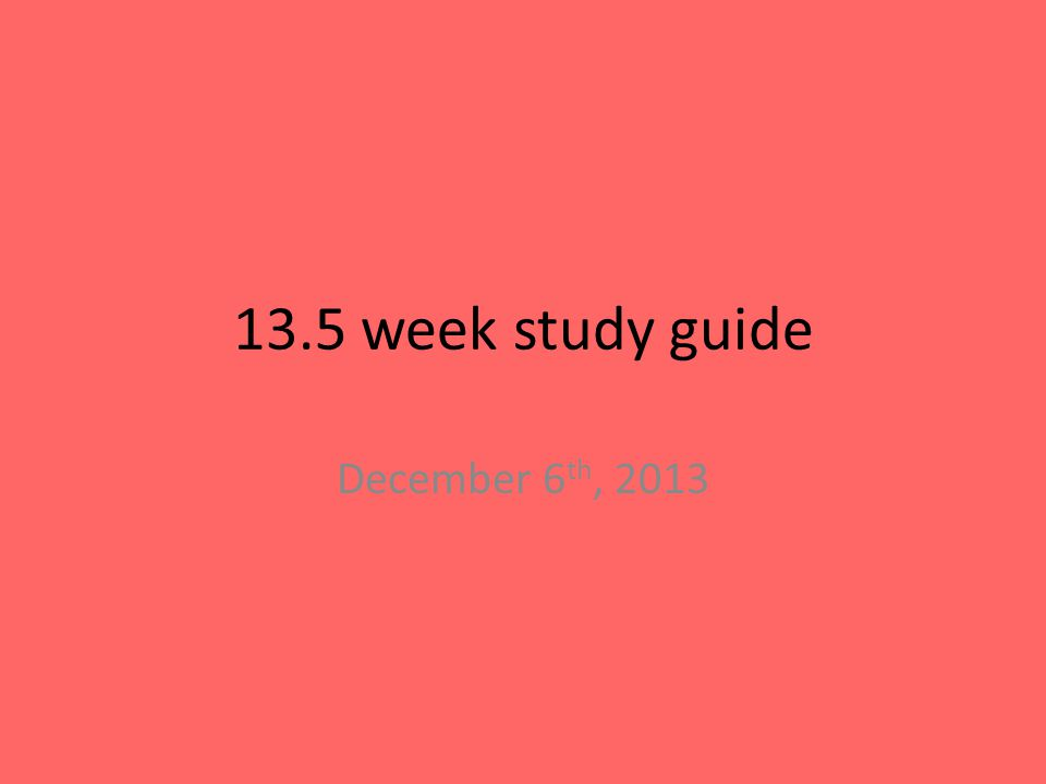 13.5 week study guide December 6 th, 2013