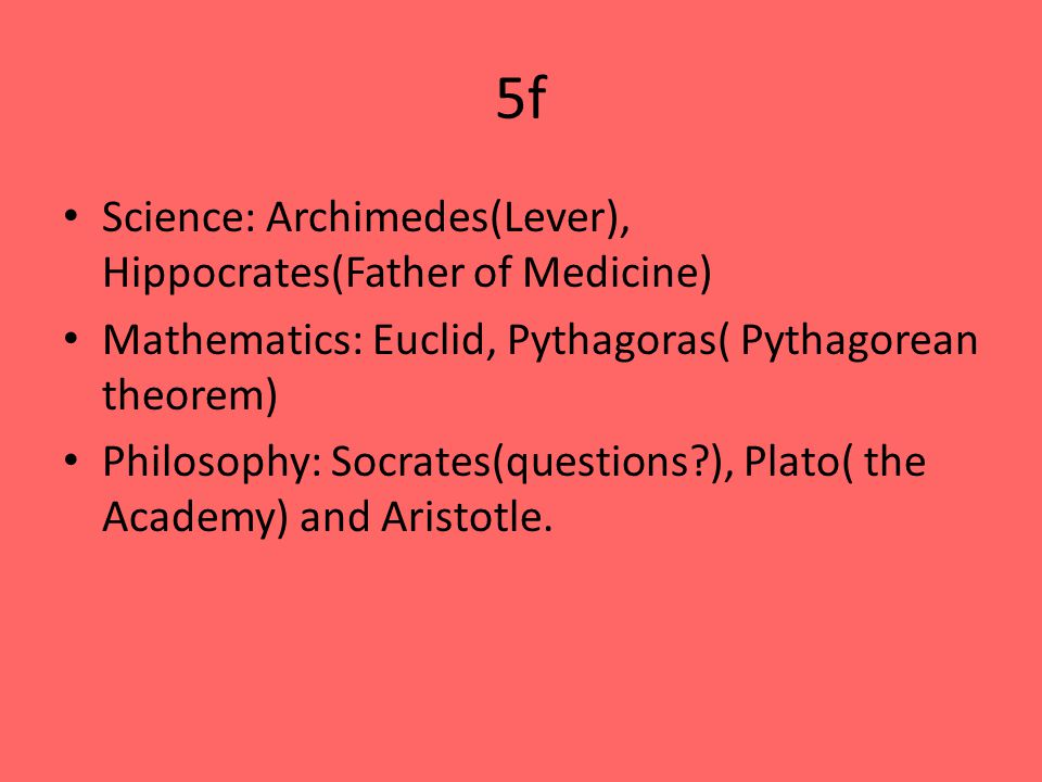 5f Science: Archimedes(Lever), Hippocrates(Father of Medicine) Mathematics: Euclid, Pythagoras( Pythagorean theorem) Philosophy: Socrates(questions ), Plato( the Academy) and Aristotle.