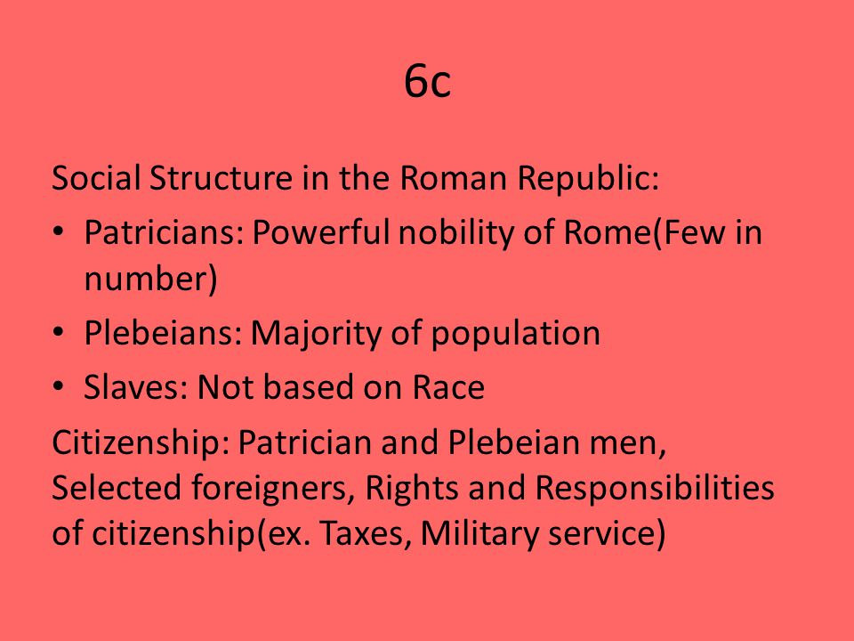6c Social Structure in the Roman Republic: Patricians: Powerful nobility of Rome(Few in number) Plebeians: Majority of population Slaves: Not based on Race Citizenship: Patrician and Plebeian men, Selected foreigners, Rights and Responsibilities of citizenship(ex.