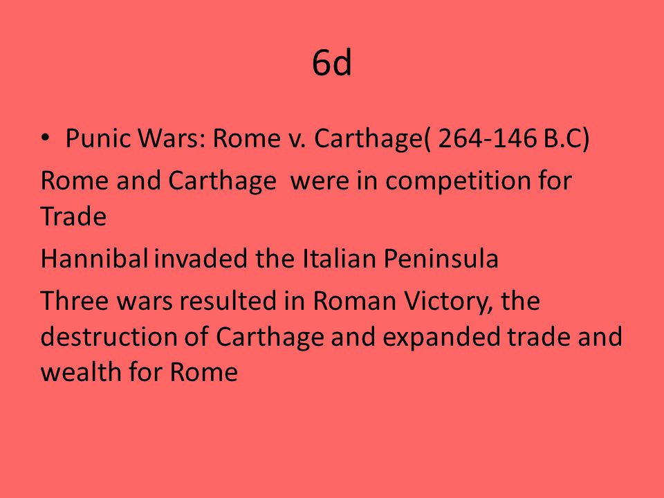 6d Punic Wars: Rome v. Carthage( 264-146 B.C) Rome and Carthage were in competition for Trade Hannibal invaded the Italian Peninsula Three wars result