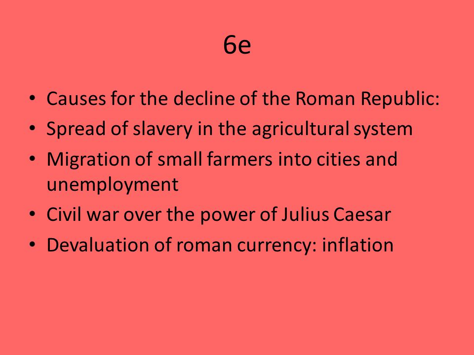 6e Causes for the decline of the Roman Republic: Spread of slavery in the agricultural system Migration of small farmers into cities and unemployment Civil war over the power of Julius Caesar Devaluation of roman currency: inflation