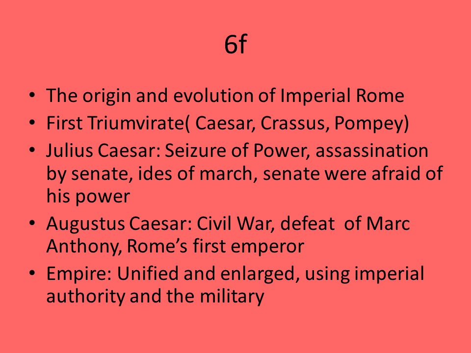 6f The origin and evolution of Imperial Rome First Triumvirate( Caesar, Crassus, Pompey) Julius Caesar: Seizure of Power, assassination by senate, ides of march, senate were afraid of his power Augustus Caesar: Civil War, defeat of Marc Anthony, Rome's first emperor Empire: Unified and enlarged, using imperial authority and the military