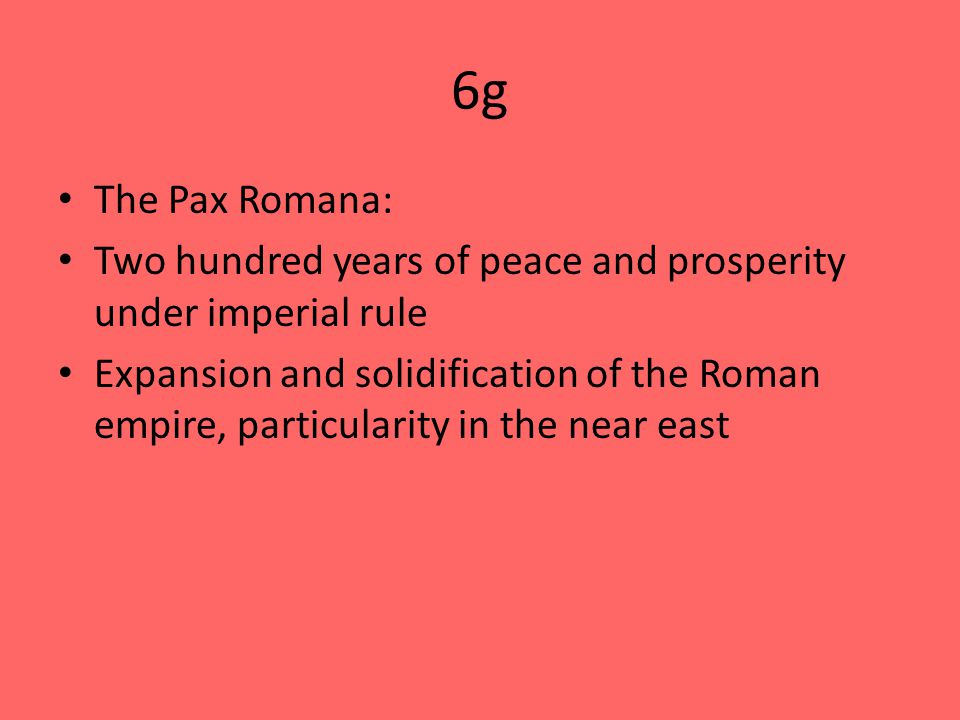 6g The Pax Romana: Two hundred years of peace and prosperity under imperial rule Expansion and solidification of the Roman empire, particularity in the near east