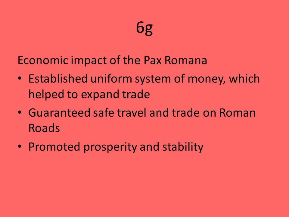 6g Economic impact of the Pax Romana Established uniform system of money, which helped to expand trade Guaranteed safe travel and trade on Roman Roads Promoted prosperity and stability
