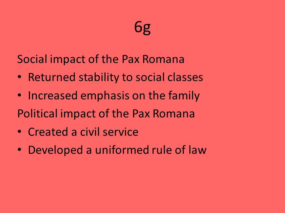 6g Social impact of the Pax Romana Returned stability to social classes Increased emphasis on the family Political impact of the Pax Romana Created a civil service Developed a uniformed rule of law