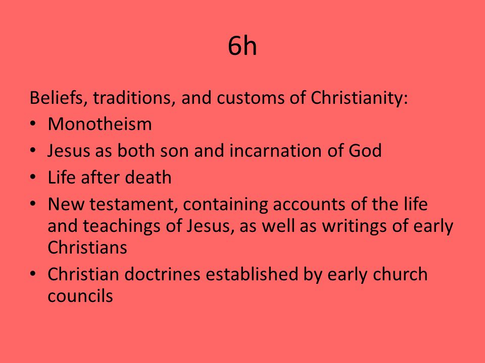 6h Beliefs, traditions, and customs of Christianity: Monotheism Jesus as both son and incarnation of God Life after death New testament, containing accounts of the life and teachings of Jesus, as well as writings of early Christians Christian doctrines established by early church councils