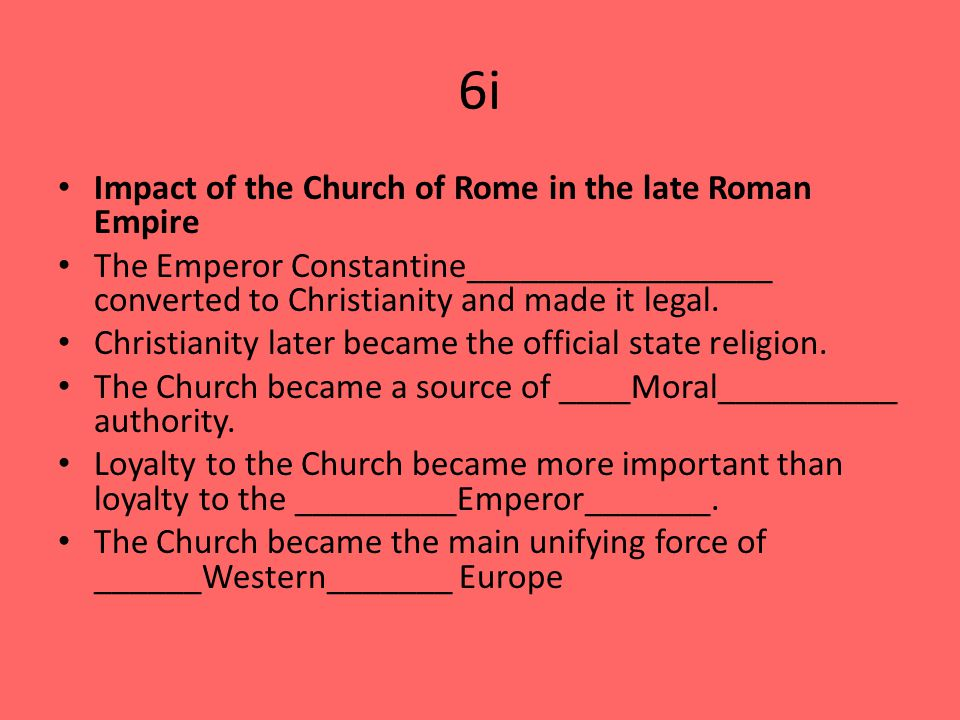 6i Impact of the Church of Rome in the late Roman Empire The Emperor Constantine_________________ converted to Christianity and made it legal.