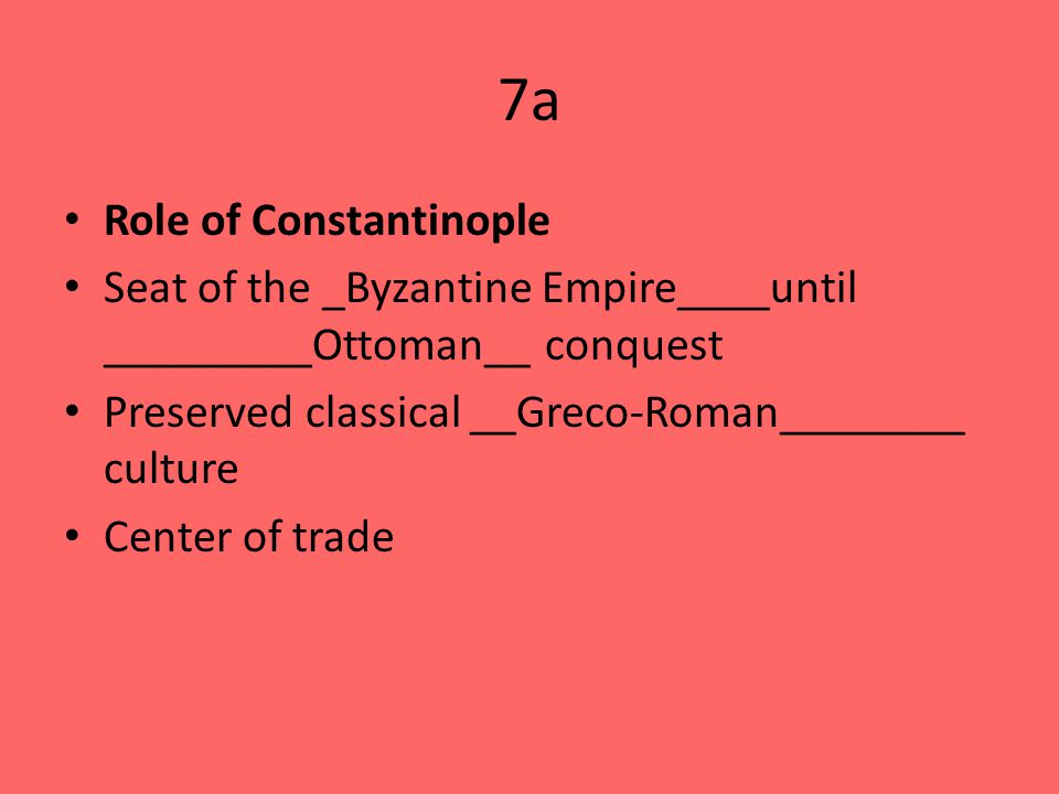 7a Role of Constantinople Seat of the _Byzantine Empire____until _________Ottoman__ conquest Preserved classical __Greco-Roman________ culture Center of trade