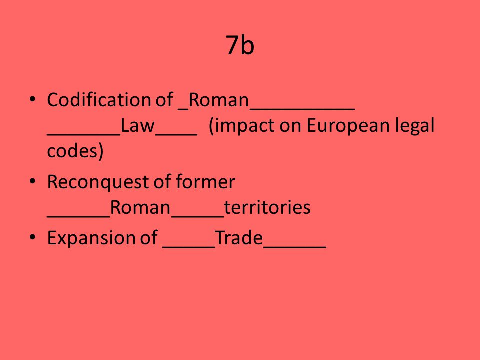 7b Codification of _Roman__________ _______Law____ (impact on European legal codes) Reconquest of former ______Roman_____territories Expansion of _____Trade______
