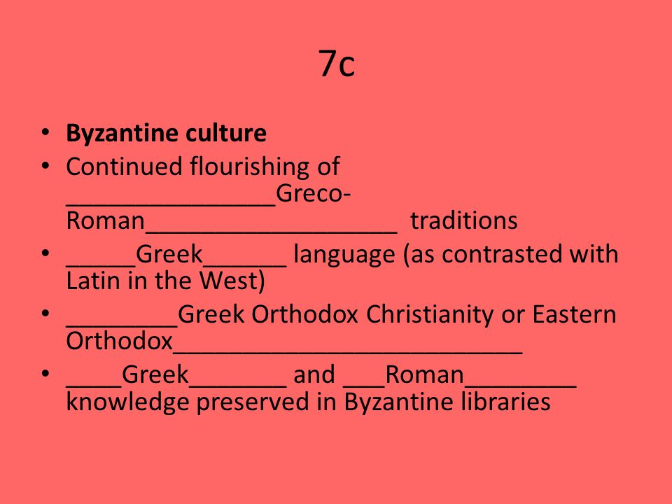 7c Byzantine culture Continued flourishing of _______________Greco- Roman__________________ traditions _____Greek______ language (as contrasted with Latin in the West) ________Greek Orthodox Christianity or Eastern Orthodox_________________________ ____Greek_______ and ___Roman________ knowledge preserved in Byzantine libraries