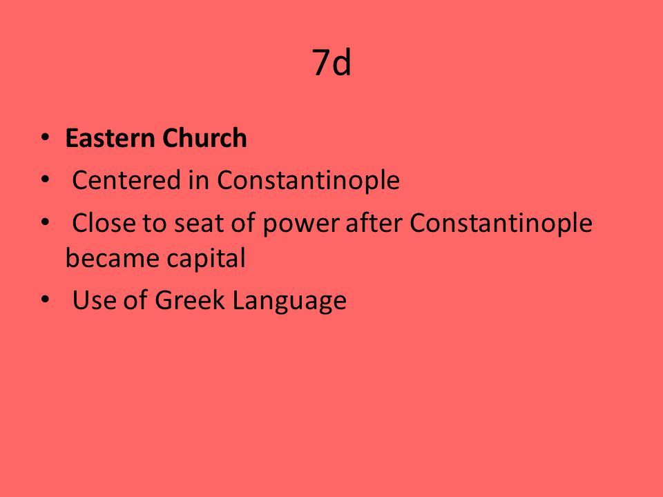 7d Eastern Church Centered in Constantinople Close to seat of power after Constantinople became capital Use of Greek Language