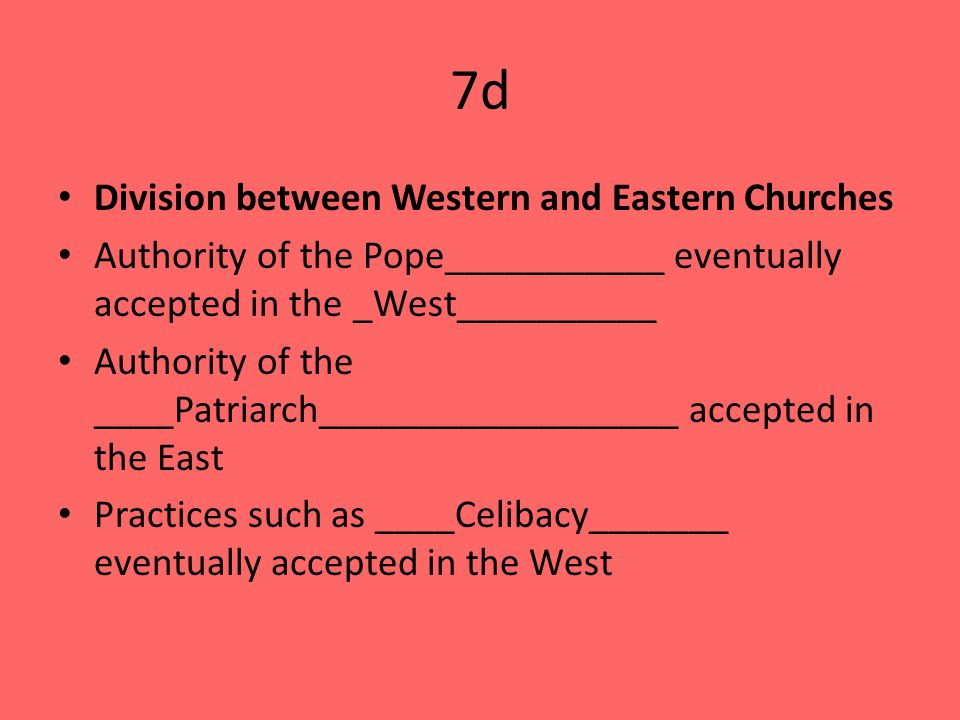 7d Division between Western and Eastern Churches Authority of the Pope___________ eventually accepted in the _West__________ Authority of the ____Patriarch__________________ accepted in the East Practices such as ____Celibacy_______ eventually accepted in the West