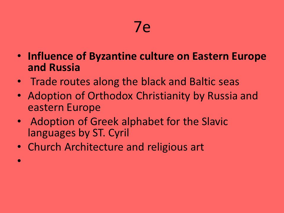 7e Influence of Byzantine culture on Eastern Europe and Russia Trade routes along the black and Baltic seas Adoption of Orthodox Christianity by Russia and eastern Europe Adoption of Greek alphabet for the Slavic languages by ST.
