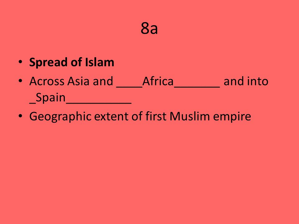 8a Spread of Islam Across Asia and ____Africa_______ and into _Spain__________ Geographic extent of first Muslim empire